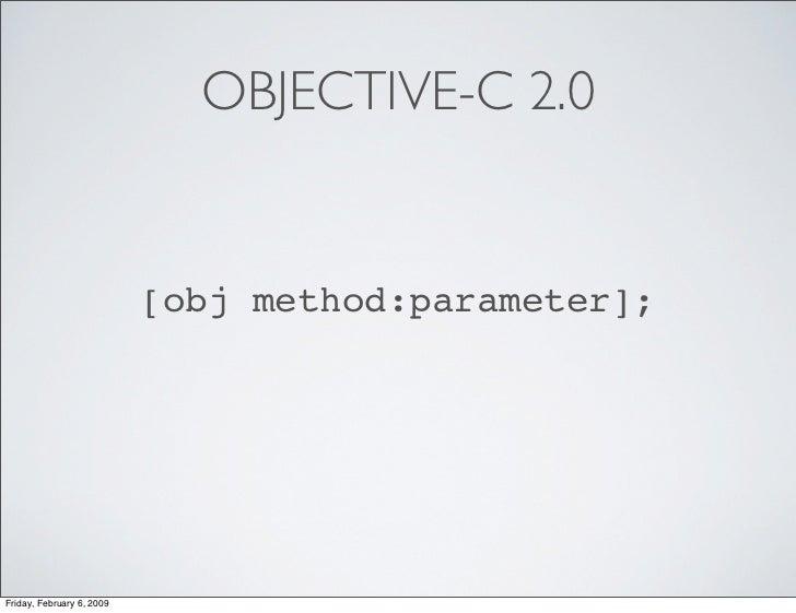 OBJECTIVE-C 2.0                              [obj method:parameter];     Friday, February 6, 2009