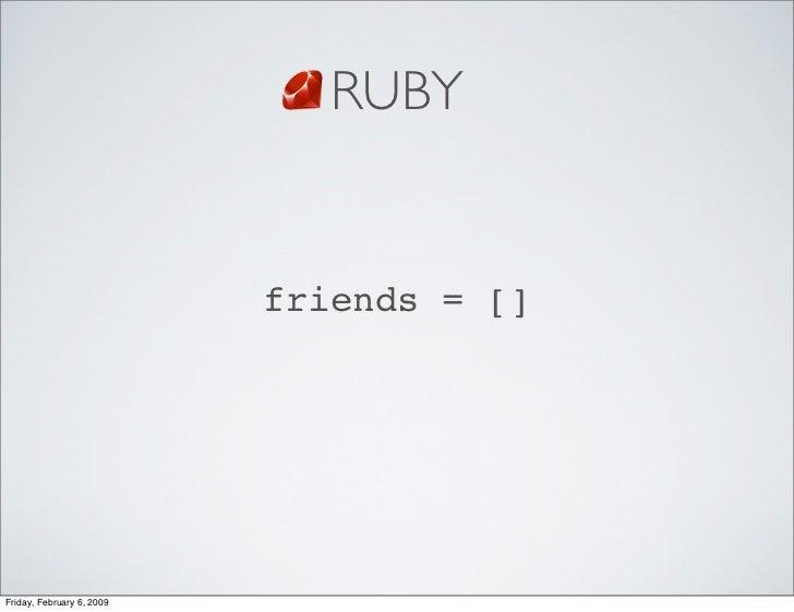 RUBY                              friends = []     Friday, February 6, 2009