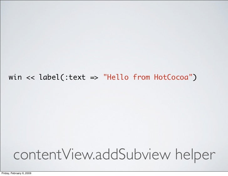 win << label(:text => quot;Hello from HotCocoaquot;)              contentView.addSubview helper Friday, February 6, 2009