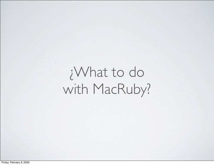 ¿What to do                            with MacRuby?    Friday, February 6, 2009