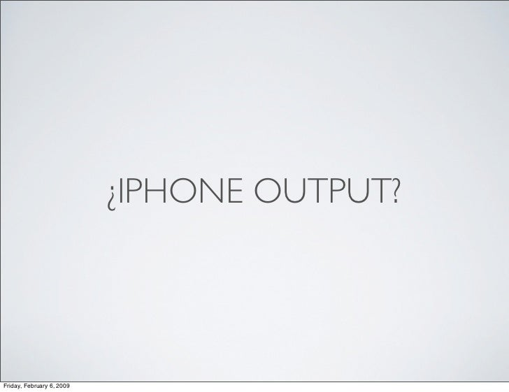 ¿IPHONE OUTPUT?     Friday, February 6, 2009