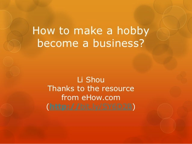 How to make a hobby become a business?          Li Shou  Thanks to the resource      from eHow.com  (http://bit.ly/SY6D2B)