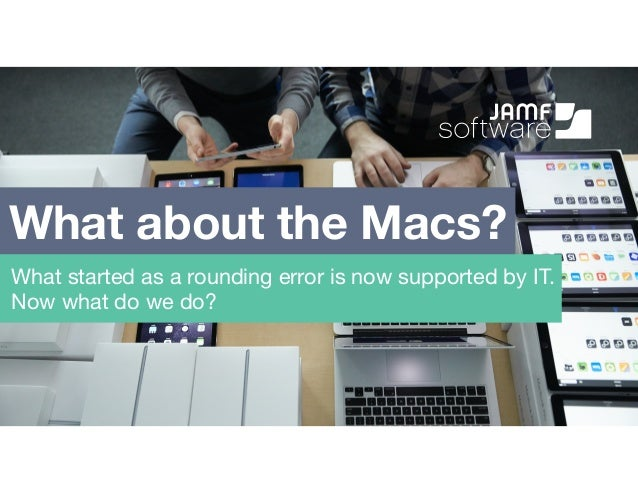 What about the Macs? What started as a rounding error is now supported by IT. Now what do we do?