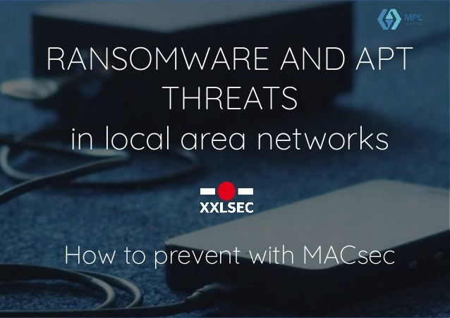 RANSOMWARE AND APT THREATS in local area networks How to prevent with MACsec