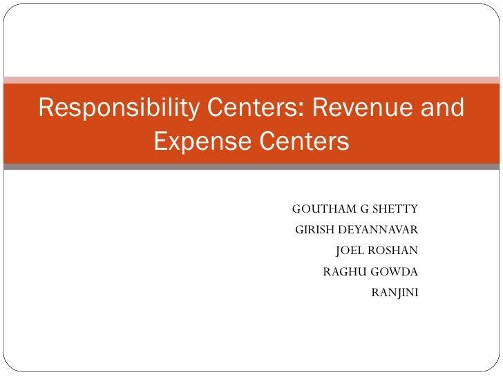GOUTHAM G SHETTY GIRISH DEYANNAVAR JOEL ROSHAN RAGHU GOWDA RANJINI Responsibility Centers: Revenue and Expense Centers