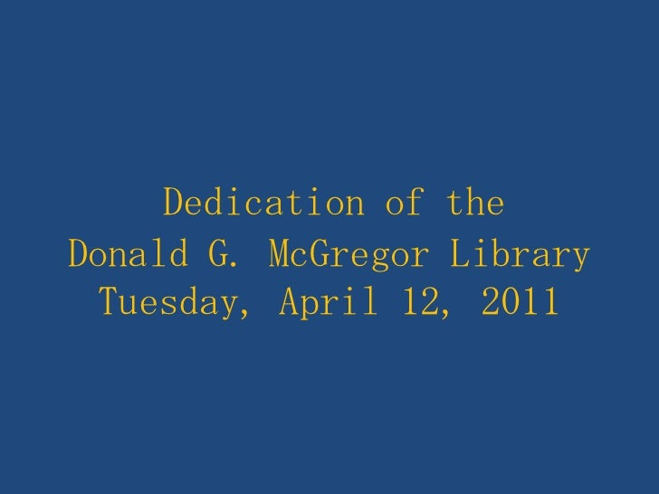 Dedication of theDonald G. McGregor LibraryTuesday, April 12, 2011<br />