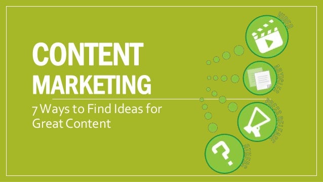 CONTENT  MARKETING 7 Ways to Find Ideas for Great Content