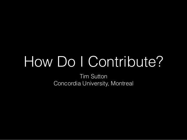 How Do I Contribute? Tim Sutton Concordia University, Montreal