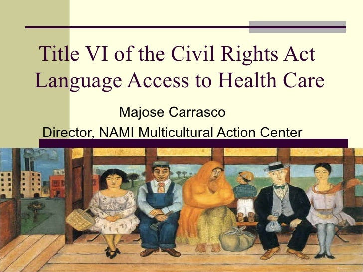 Title VI of the Civil Rights Act  Language Access to Health Care Majose Carrasco Director, NAMI Multicultural Action Center