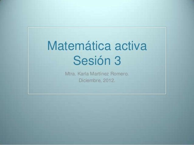 Matemática activa    Sesión 3   Mtra. Karla Martínez Romero.         Diciembre, 2012.