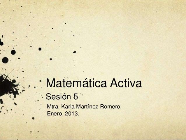 Matemática ActivaSesión 5Mtra. Karla Martínez Romero.Enero, 2013.