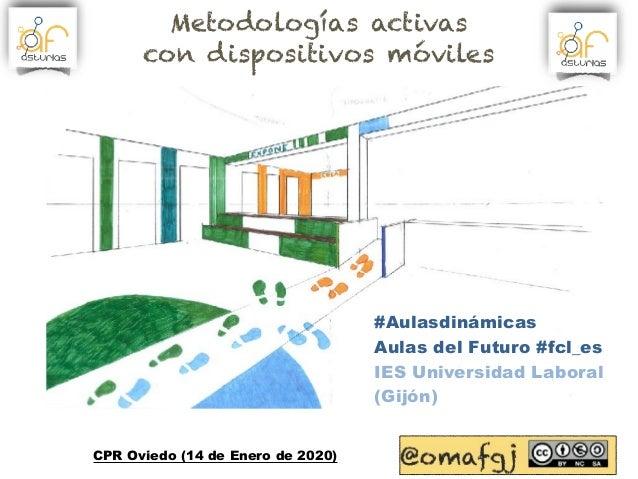 #Aulasdinámicas Aulas del Futuro #fcl_es IES Universidad Laboral (Gijón) CPR Oviedo (14 de Enero de 2020) Metodologías act...