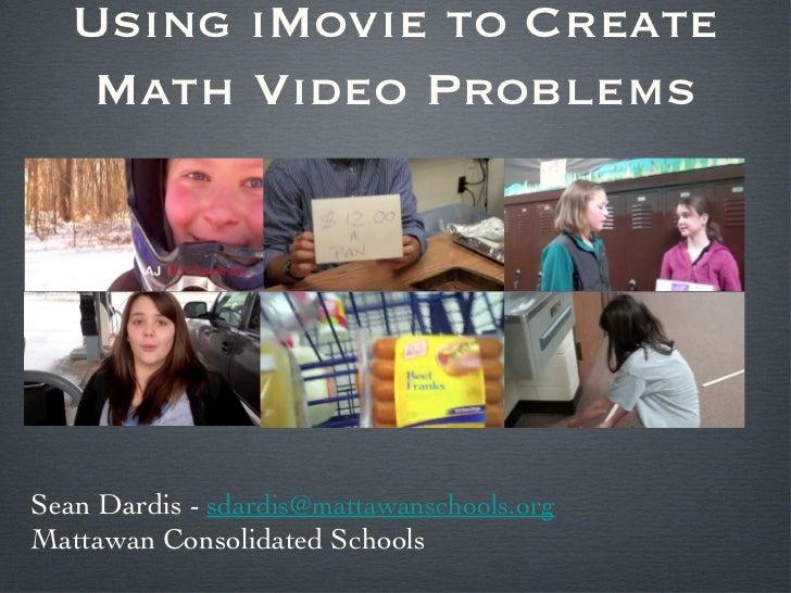 Using iMovie to Create    Math Video ProblemsSean Dardis - sdardis@mattawanschools.orgMattawan Consolidated Schools
