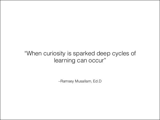 "–Ramsey Musallam, Ed.D ""When curiosity is sparked deep cycles of learning can occur"""
