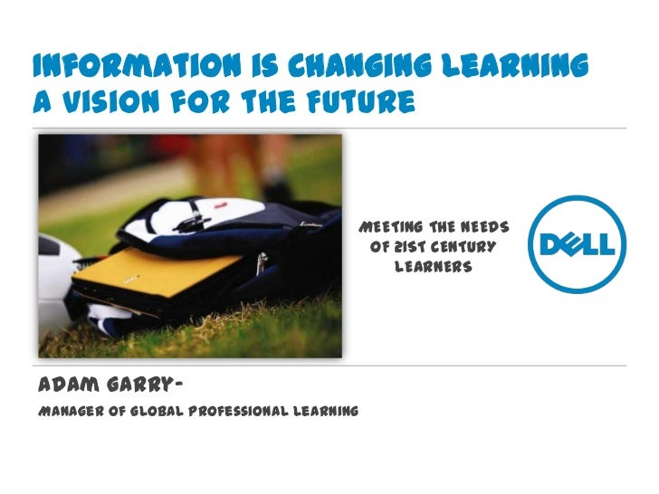 Information is Changing LearningA Vision for the Future<br />MEETING THE NEEDS OF 21ST CENTURY LEARNERS<br />Adam Garry–  ...