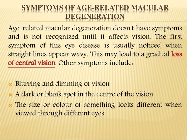 the symptoms and treatment of macular degeneration Some symptoms you might experience include blurred or dark areas in the center of vision, a diminished color perception, or wavy appearance to straight lines most patients do not experience any symptoms until the intermediate of macular degeneration.