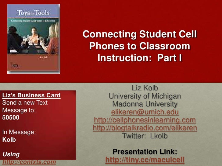 Connecting Student Cell Phones to Classroom Instruction:  Part I<br />Liz Kolb<br />University of Michigan<br />Madonna Un...