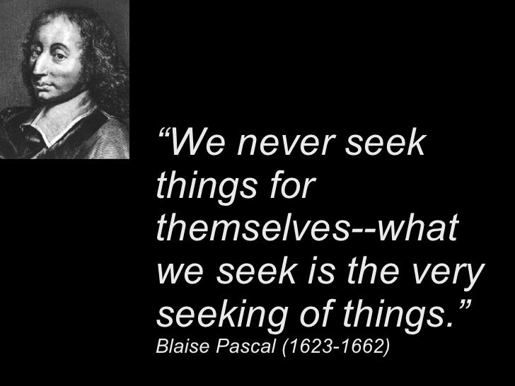 """ We never seek things for themselves--what we seek is the very seeking of things.""   Blaise Pascal (1623-1662)"