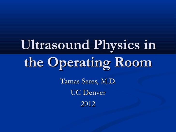 Ultrasound Physics inthe Operating Room      Tamas Seres, M.D.        UC Denver            2012