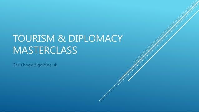 TOURISM & DIPLOMACY MASTERCLASS Chris.hogg@gold.ac.uk