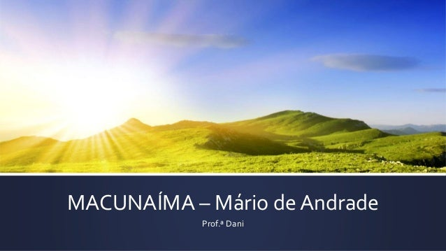 MACUNAÍMA – Mário de Andrade Prof.ª Dani