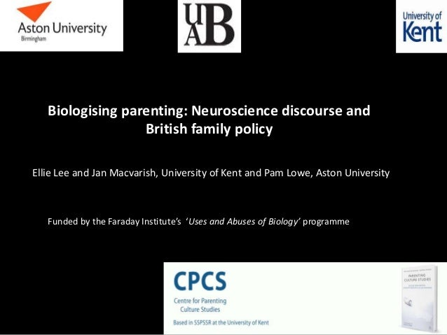 Biologising parenting: Neuroscience discourse and British family policy Ellie Lee and Jan Macvarish, University of Kent an...