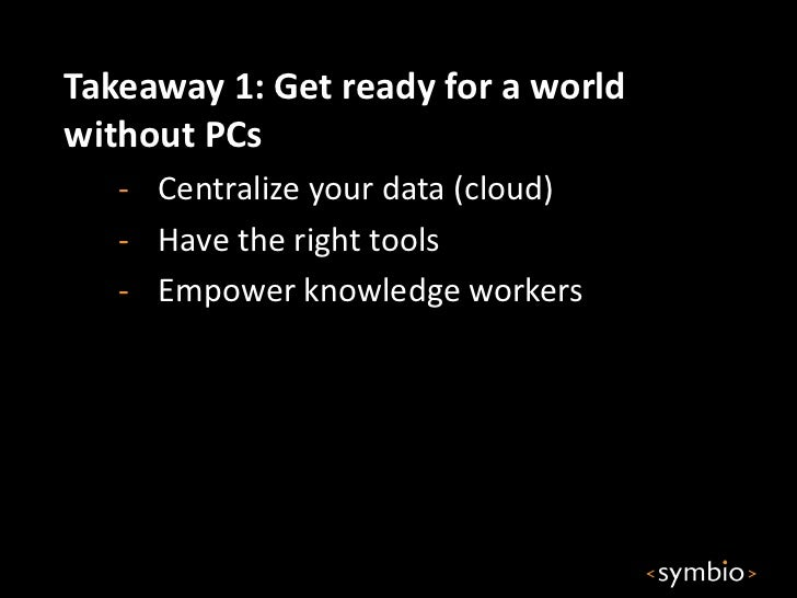 Takeaway 1: Get ready for a worldwithout PCs   - Centralize your data (cloud)   - Have the right tools   - Empower knowled...