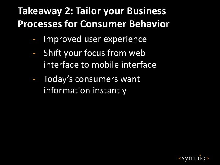 Takeaway 2: Tailor your BusinessProcesses for Consumer Behavior   - Improved user experience   - Shift your focus from web...
