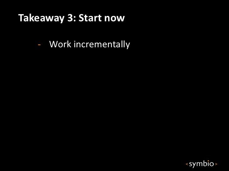 Takeaway 3: Start now   - Work incrementally