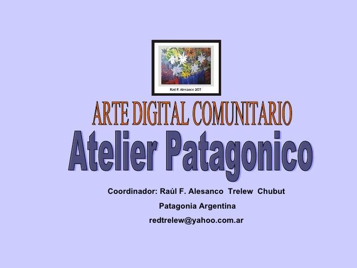 Atelier Patagonico ARTE DIGITAL COMUNITARIO Coordinador: Raúl F. Alesanco  Trelew  Chubut Patagonia Argentina [email_addre...