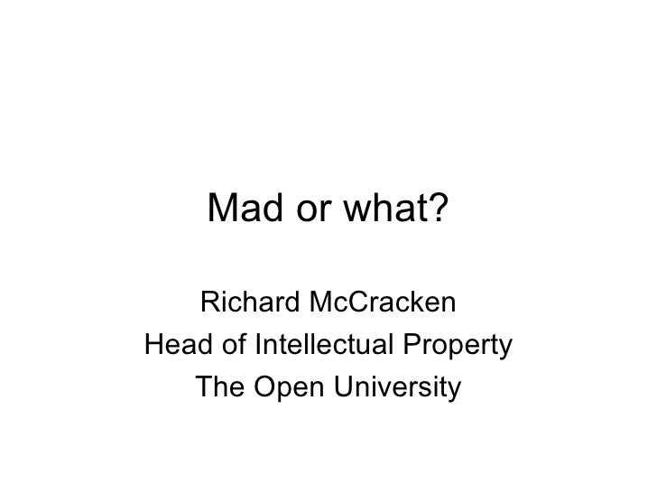 Mad or what? Richard McCracken Head of Intellectual Property The Open University