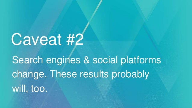 Caveat #2 Search engines & social platforms change. These results probably will, too.
