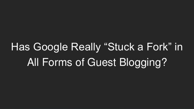 """Has Google Really """"Stuck a Fork"""" in All Forms of Guest Blogging?"""