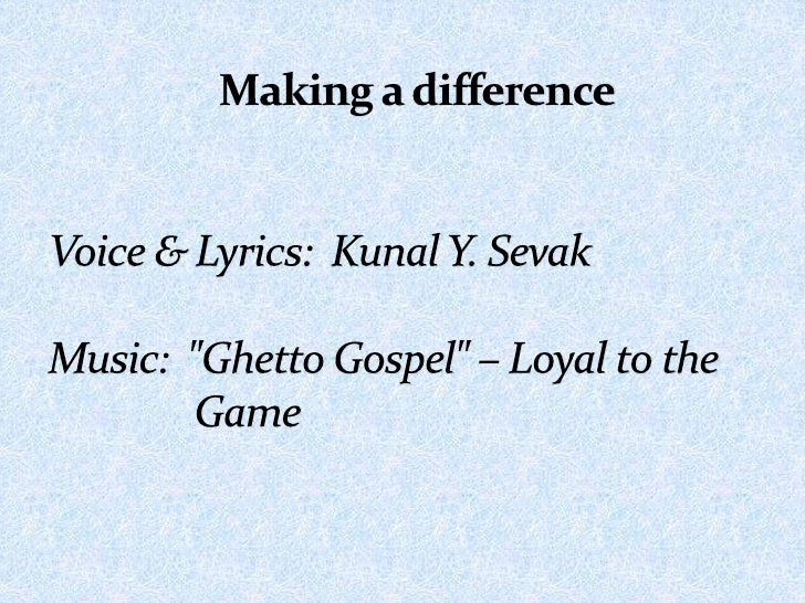 """Making a differenceVoice & Lyrics:  Kunal Y. SevakMusic:  """"Ghetto Gospel"""" – Loyal to the        Game <br />"""
