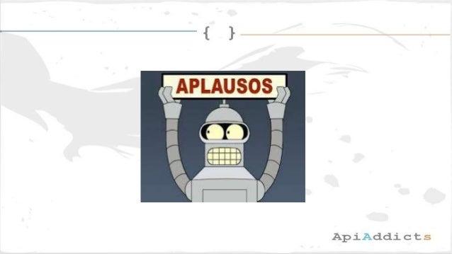 Contacta en: Email: admin@apiaddicts.org Web: http://www.meetup.com/APIAddicts Siguenos en: ➢ Linkedin: ApiAddicts ➢ Twitt...