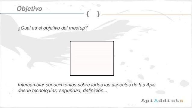 Objetivo ¿Cual es el objetivo del meetup? Intercambiar conocimientos sobre todos los aspectos de las Apis, desde tecnologí...