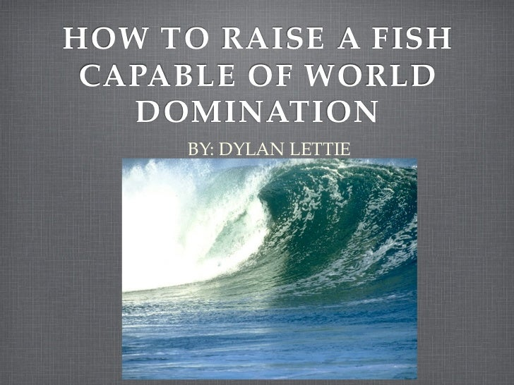 HOW TO RAISE A FISH CAPABLE OF WORLD   DOMINATION      BY: DYLAN LETTIE