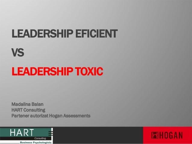 LEADERSHIP EFICIENT  VS LEADERSHIP TOXIC Madalina Balan HART Consulting Partener autorizat Hogan Assessments