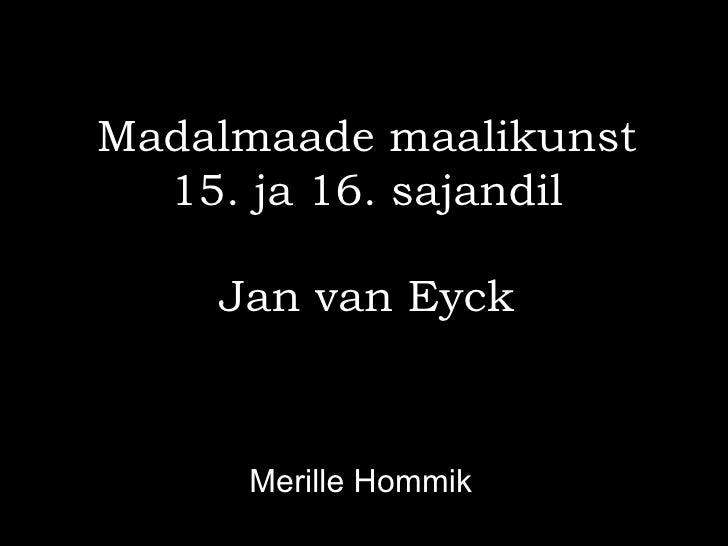 Madalmaade maalikunst  15. ja 16. sajandil    Jan van Eyck     Merille Hommik