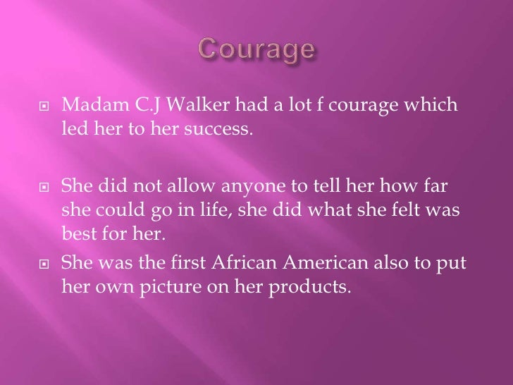 Courage<br />Madam C.J Walker had a lot f courage which led her to her success.<br />She did not allow anyone to tell her ...