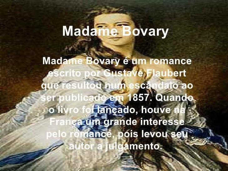 Madame Bovary Madame Bovary é um romance escrito por Gustave Flaubert que resultou num escândalo ao ser publicado em 1857....