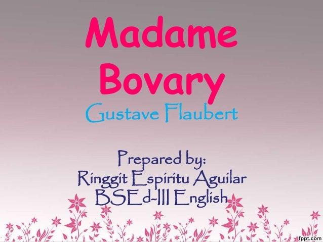 Madame Bovary Gustave Flaubert Prepared by: Ringgit Espiritu Aguilar BSEd-III English