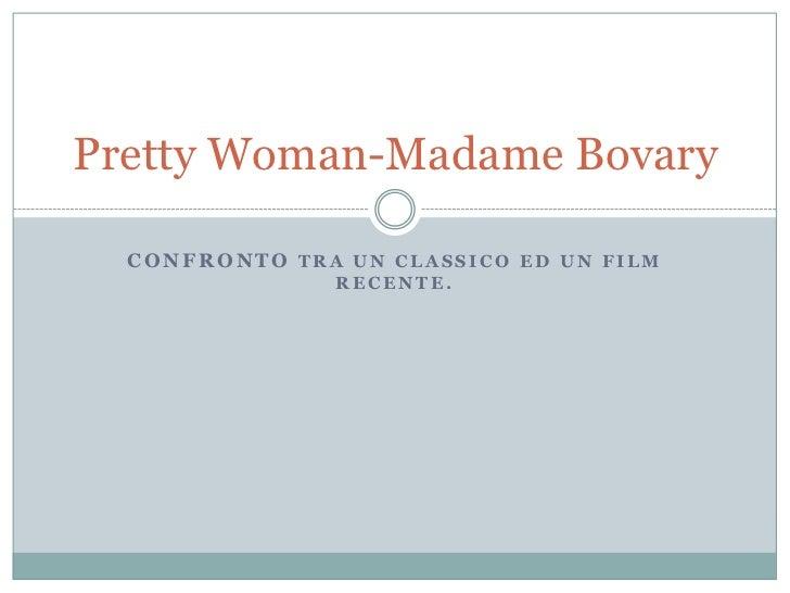 Confronto tra un classico ed un film recente.<br />Pretty Woman-Madame Bovary<br />