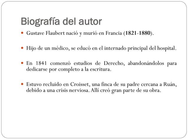 Biografía del autor  Gustave Flaubert nació y murió en Francia (1821-1880).  Hijo de un médico, se educó en el internado...