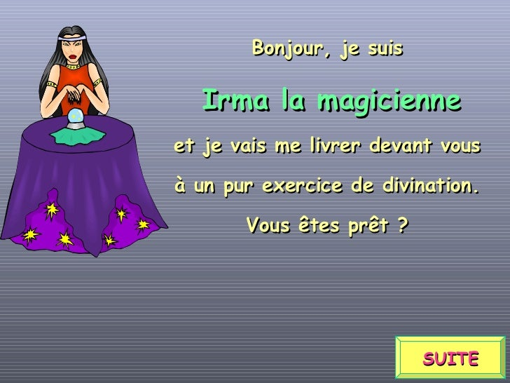 SUITE Bonjour, je suis Irma la magicienne et je vais me livrer devant vous à un pur exercice de divination. Vous êtes prêt ?