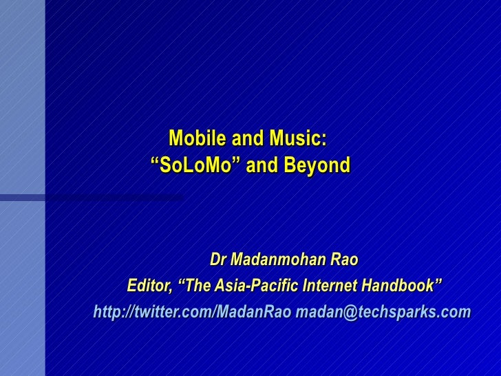 """Mobile and Music:       """"SoLoMo"""" and Beyond                  Dr Madanmohan Rao     Editor, """"The Asia-Pacific Internet Hand..."""