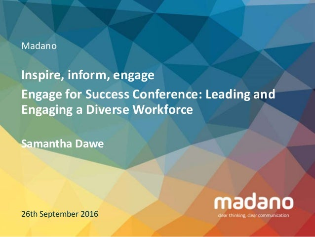 Madano Inspire, inform, engage Engage for Success Conference: Leading and Engaging a Diverse Workforce 26th September 2016...