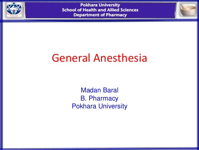 General Anesthesia Madan Baral B. Pharmacy Pokhara University