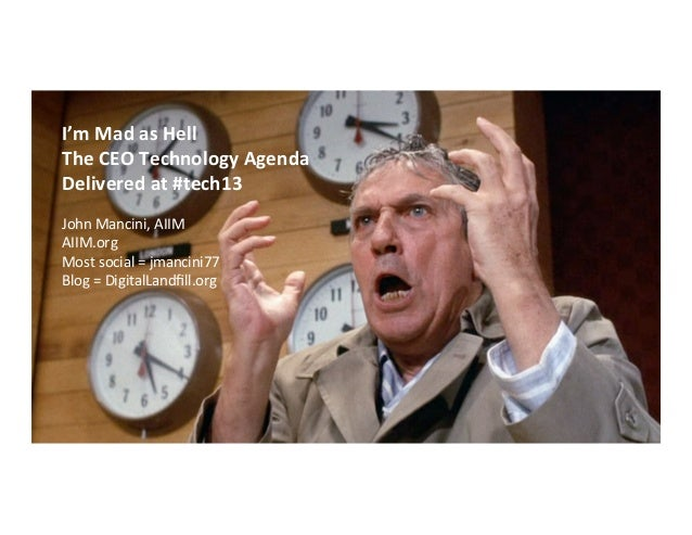 I'm  Mad  as  Hell   The  CEO  Technology  Agenda   Delivered  at  #tech13      John  Mancini, ...