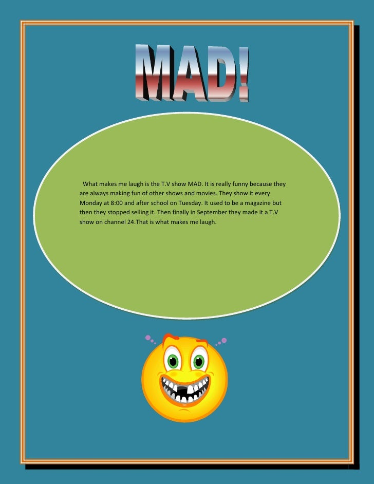 What makes me laugh is the T.V show MAD. It is really funny because they are always making fun of other shows and movies. ...